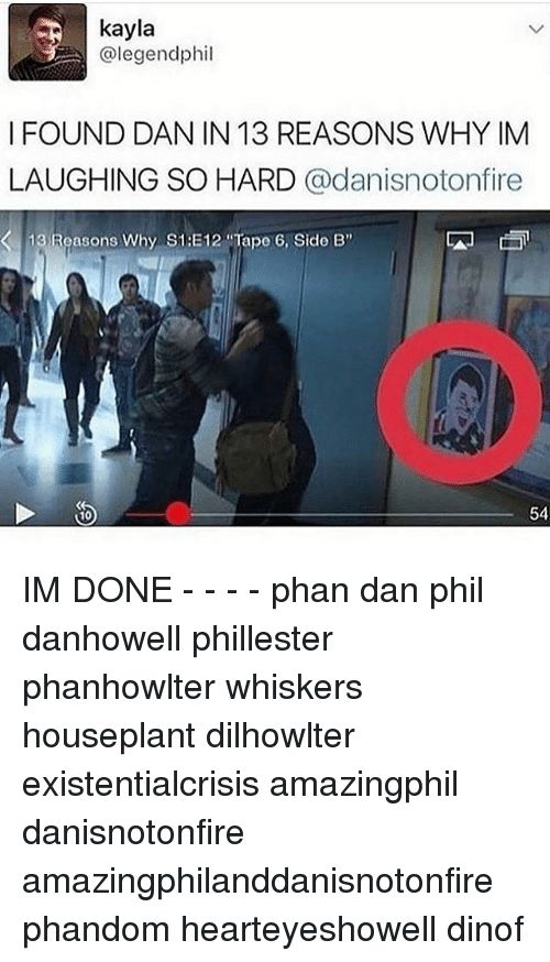 "Memes, , and Legend: kayla   3C @legend hohil   I FOUND DAN IN 13 REASONS WHY IM   LAUGHING SO HARD   @danisnotonfire   13 Reasons Why S1 E12 Tape 6, Side B""   54   10  IM DONE - - - - phan dan phil danhowell phillester phanhowlter whiskers houseplant dilhowlter existentialcrisis amazingphil danisnotonfire amazingphilanddanisnotonfire phandom hearteyeshowell dinof"