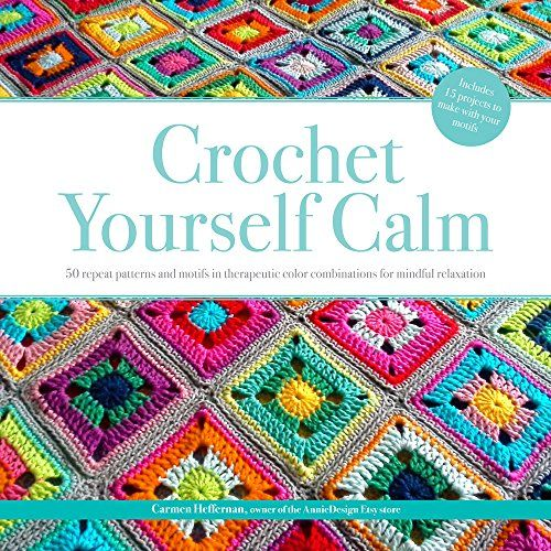 Crochet Yourself Calm: 50 Motifs & 15 Projects for Mindfu...