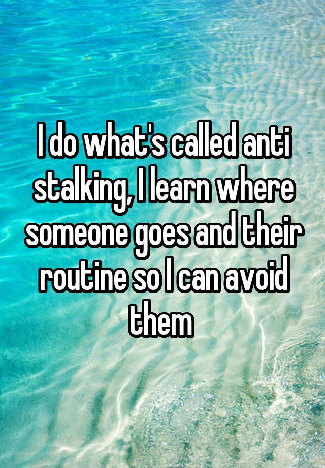 """""""I do what's called anti stalking, I learn where someone goes and their routine so I can avoid them """""""