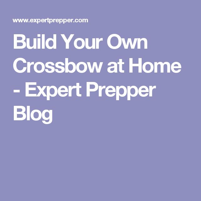 Build Your Own Crossbow at Home - Expert Prepper Blog