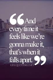 And ever time it feels liker we're gonna make it, thats when it falls apart.