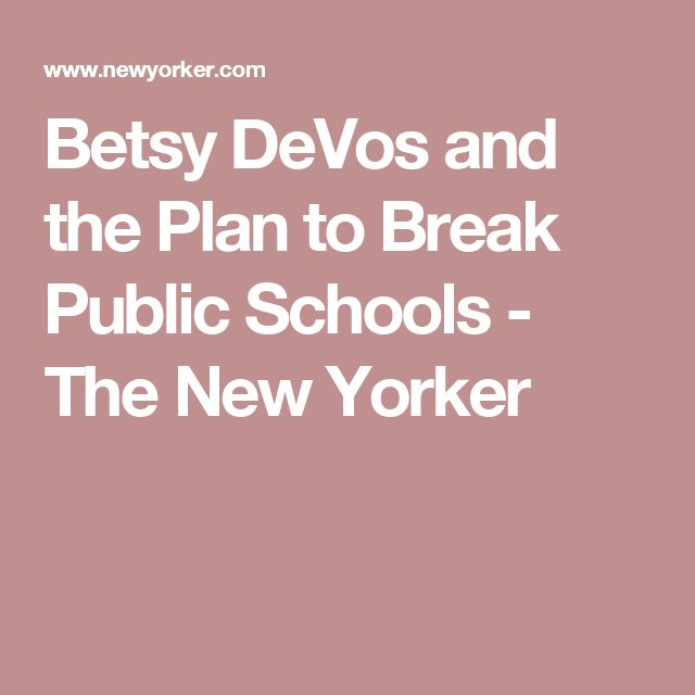 Betsy DeVos and the Plan to Break Public Schools - The New Yorker
