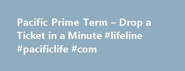 Pacific Prime Term – Drop a Ticket in a Minute #lifeline #pacificlife #com http://wyoming.remmont.com/pacific-prime-term-drop-a-ticket-in-a-minute-lifeline-pacificlife-com/  # Drop a Ticket In A Minute A simple process and seriously competitive pricing define the next generation of term life insurance. You can drop a ticket with Pacific PRIME Term 1 in about a minute and know that you are offering your clients affordable term life insurance coverage from Pacific Life, one of the industry's…