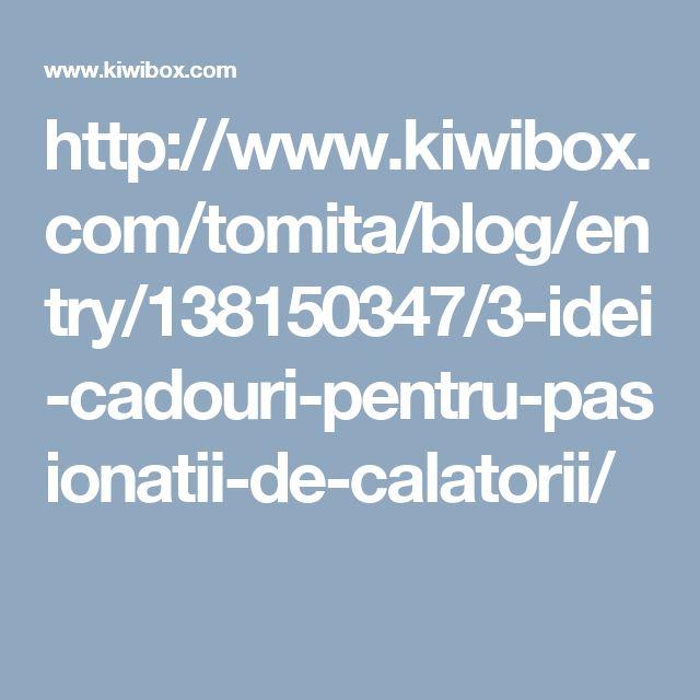 http://www.kiwibox.com/tomita/blog/entry/138150347/3-idei-cadouri-pentru-pasionatii-de-calatorii/