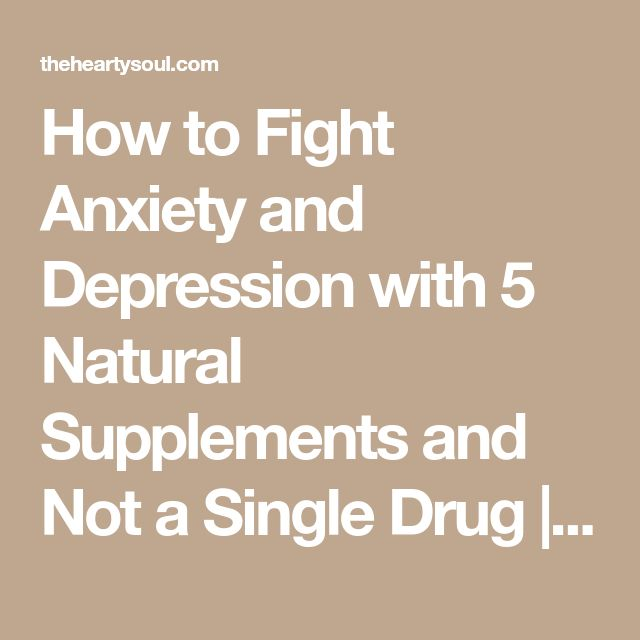 How to Fight Anxiety and Depression with 5 Natural Supplements and Not a Single Drug   The Hearty Soul