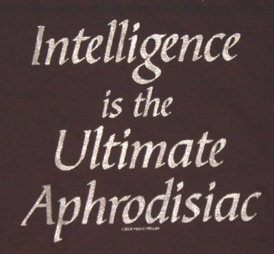 Intelligence is the ultimate aphrodisiac. You can talk nerdy to me any time...