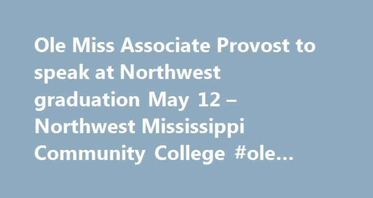 Ole Miss Associate Provost to speak at Northwest graduation May 12 – Northwest Mississippi Community College #ole #miss #online #mba http://solomon-islands.remmont.com/ole-miss-associate-provost-to-speak-at-northwest-graduation-may-12-northwest-mississippi-community-college-ole-miss-online-mba/  # Ole Miss Associate Provost to speak at Northwest graduation May 12 Northwest Mississippi Community College will hold its 101 st graduation exercises on Friday, May 12. The Associate of Arts…