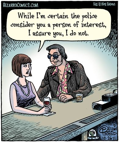 """""""While I'm certain the police consider you a person of interest, I assure you, I do not."""""""