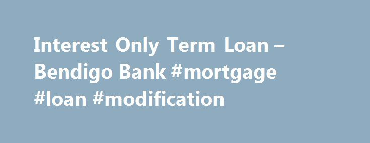 Interest Only Term Loan – Bendigo Bank #mortgage #loan #modification http://loan.remmont.com/interest-only-term-loan-bendigo-bank-mortgage-loan-modification/  #interest only loan # Interest Only Term benefits Insurance Free Bendigo Home Insurance from date of contract to settlement (up to a maximum of 90 days) with the purchase of a Home and Contents Insurance policy 3 Terms and conditions. fees and charges apply. All information including interest rate is subject to change without…