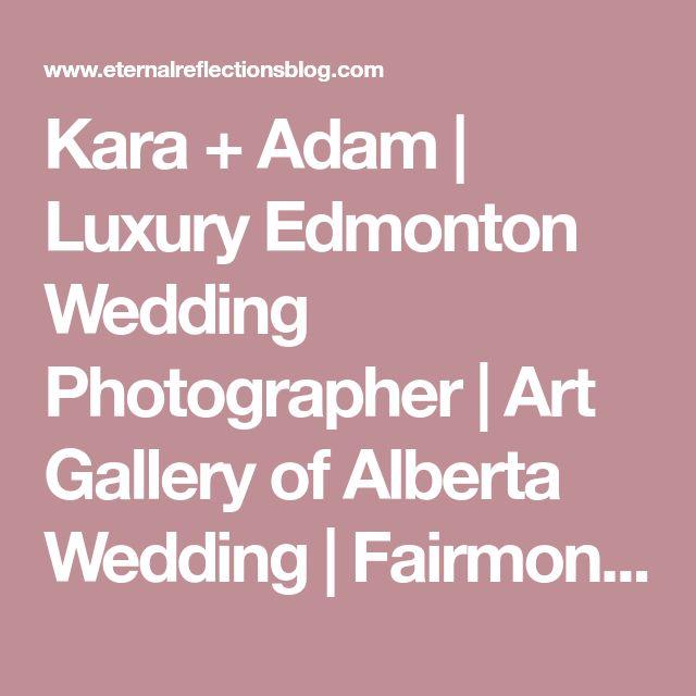 Kara + Adam | Luxury Edmonton Wedding Photographer | Art Gallery of Alberta Wedding | Fairmont Hotel MacDonald Wedding Photographer