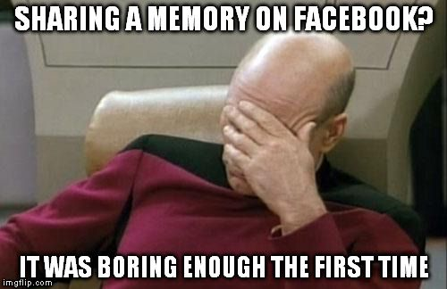 Captain Picard Facepalm Meme | SHARING A MEMORY ON FACEBOOK? IT WAS BORING ENOUGH THE