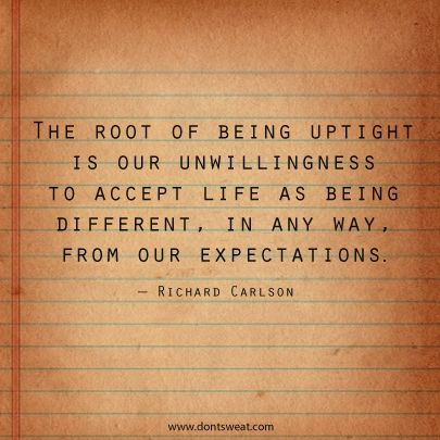 The root of being uptight is our unwillingness to accept lift as being different, in any way, from our expectations.