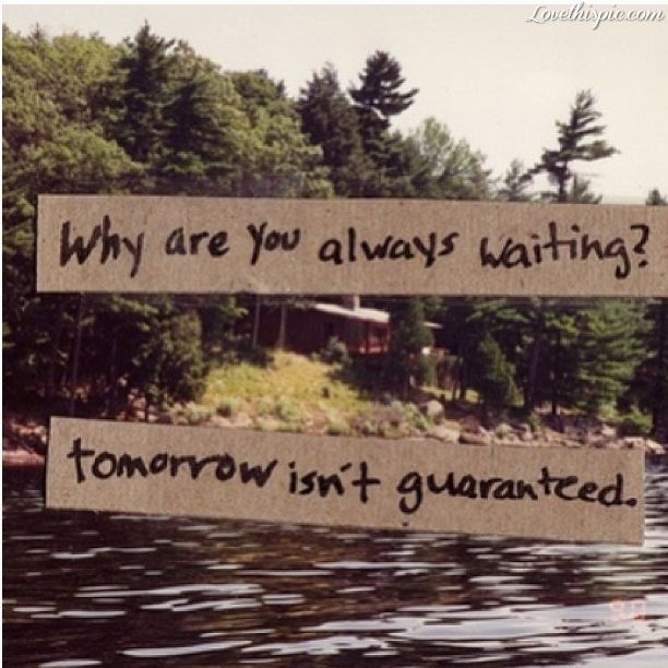 Tomorrow Isnt Guaranteed waiting tomorrow quote quotes life quote life quotes