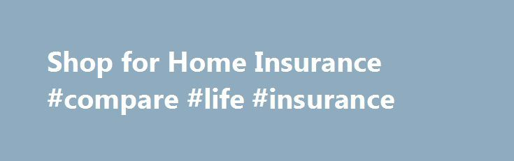 Shop for Home Insurance #compare #life #insurance http://insurances.remmont.com/shop-for-home-insurance-compare-life-insurance/  #shop insurance # Find the Best Home Insurance Policy for Your Needs Shopping for the best home insurance policy doesn t have to be a chore. In fact, there are plenty of tools on this website alone to simplify your search. Selecting the right provider requires weighing several factors including the premiums you ll pay,Read MoreThe post Shop for Home Insurance…