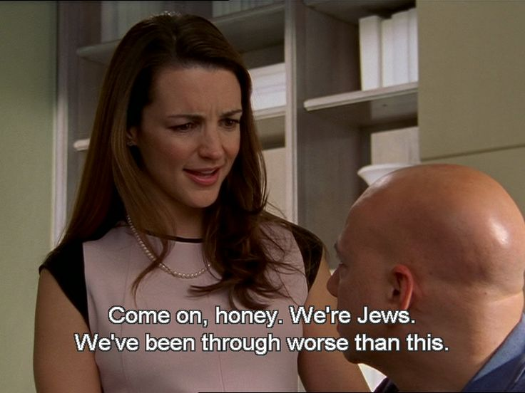 """Come on honey. We're Jews. We've been through worse than this.""-Charlotte York-Goldenblatt, Sex and the City."
