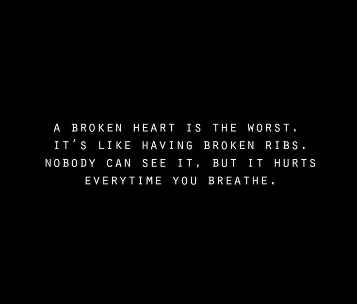 A broken heart is the worst. It's like having broken ribs. Nobody can see it, but it hurts every time you breathe.