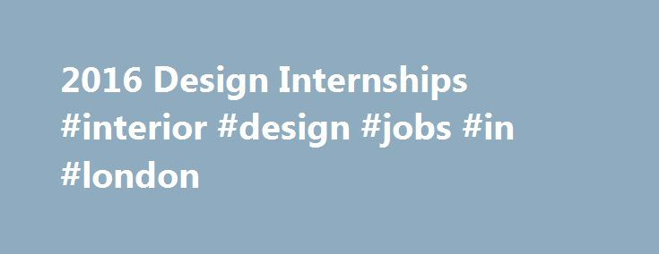 2016 Design Internships #interior #design #jobs #in #london http://design.remmont.com/2016-design-internships-interior-design-jobs-in-london/  #interior design internships # Find 2016 Design Internships Design refers to the planning that lays the groundwork for the making of an object, product or system, consider product design, graphic design, digital, stage/set design, landscape, interior design, etc. The requirements and key activities of a design internship vary from category to…