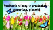 Powitanie wiosny w przedszkolu - scenariusz, piosenki
