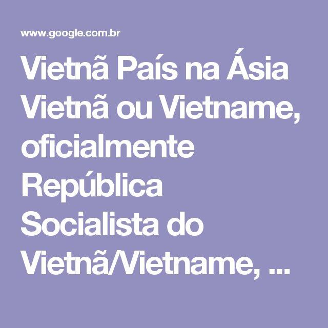 Vietnã País na Ásia Vietnã ou Vietname, oficialmente República Socialista do Vietnã/Vietname, é um Estado soberano localizado no leste da península da Indochina, no Sudeste Asiático. Wikipédia Capital: Hanói Moeda: Dong Continente: Ásia População: 89,71milhões (2013) Banco Mundial Língua oficial: Língua vietnamita