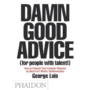 Damn Good Advice (For People With Talent!): How to Unleash Your Creative Potential by America's Master Communicator: How To Unleash Your Creative ... by America's Master Communicator, George Lois - recommended by Jim Lienhart