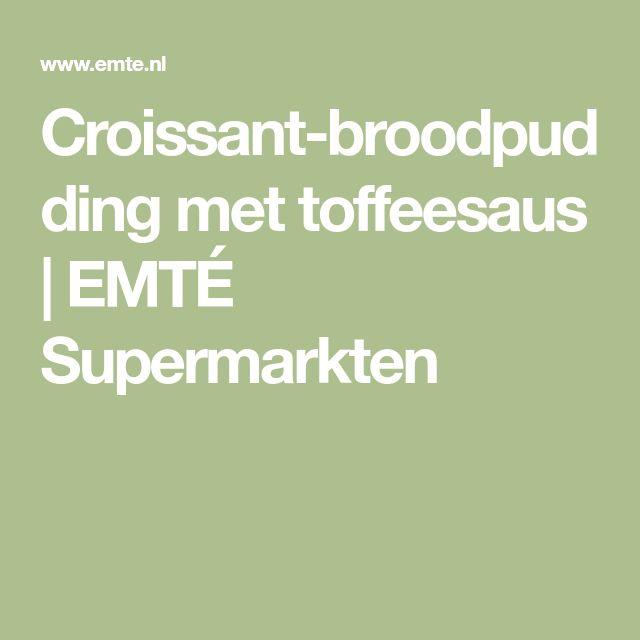 Croissant-broodpudding met toffeesaus   EMTÉ Supermarkten