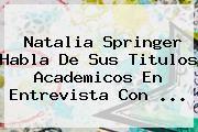 http://tecnoautos.com/wp-content/uploads/imagenes/tendencias/thumbs/natalia-springer-habla-de-sus-titulos-academicos-en-entrevista-con.jpg Natalia Springer. Natalia Springer habla de sus titulos academicos en entrevista con ..., Enlaces, Imágenes, Videos y Tweets - http://tecnoautos.com/actualidad/natalia-springer-natalia-springer-habla-de-sus-titulos-academicos-en-entrevista-con/