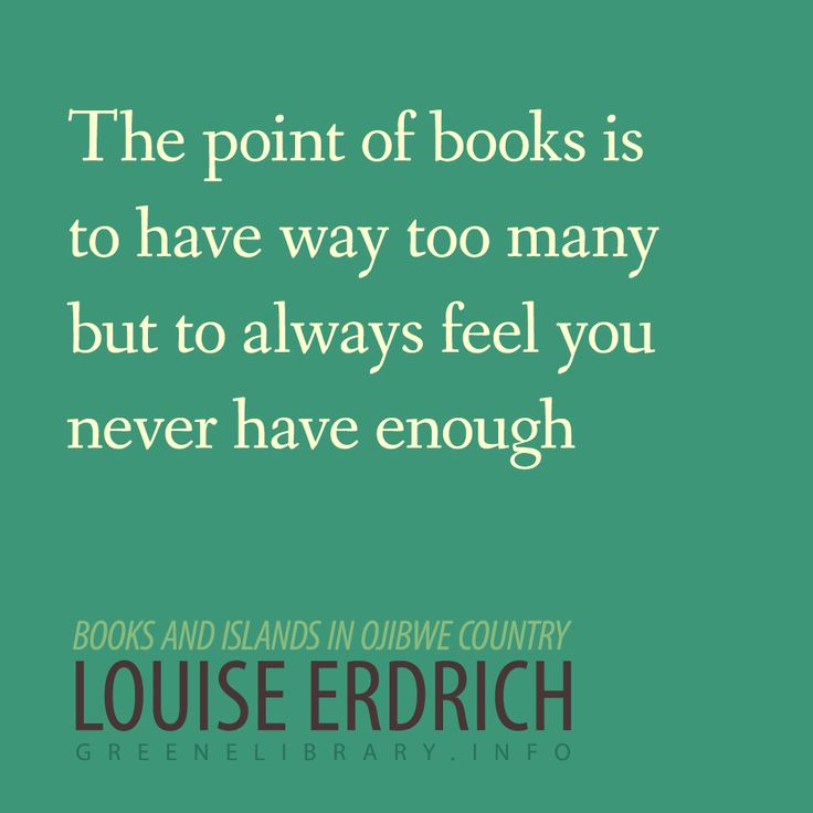 """""""The point of books is to have way too many but to always feel you never have enough."""" -Louise Erdrich"""
