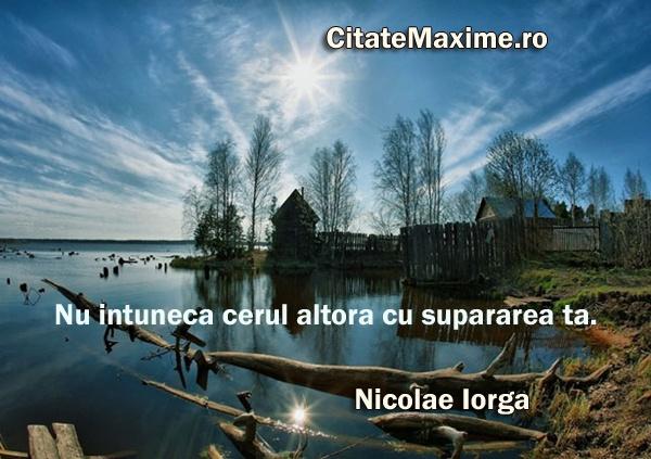 """""""Nu intuneca cerul altora cu supararea ta."""" #CitatImagine de Nicolae Iorga Iti place acest #citat? ♥Distribuie♥ mai departe catre prietenii tai. #CitateImagini: #Iubire #NicolaeIorga #romania #quotes Vezi mai multe #citate pe http://citatemaxime.ro/"""