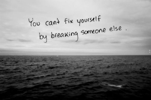 You can't fix yourself by breaking someone else #quote