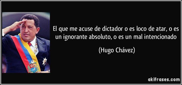 El que me acuse de dictador o es loco de atar, o es un ignorante absoluto, o es un mal intencionado (Hugo Chávez)