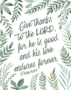 Give thanks to the Lord for He is good and His love endures forever Psalm 106:1 Isn't it lovely how reassuring this verse is. His love endures forever! That's a really long time. His love for us will never run out… it will never fade. Now that's something to give thanks about! If you're a lover of plants like we are, display this bible verse by some of your favorite succulents. #bibleverse #bibleverseprint #christianart #christiandecor #instantdownload #mysheephearmyvoice #psalm