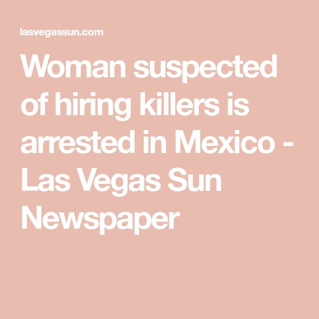 Woman suspected of hiring killers is arrested in Mexico - Las Vegas Sun Newspaper