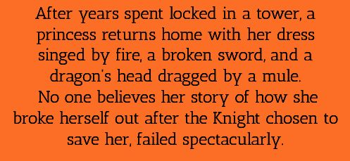After years spent locked in a tower, a princess returns home with her dress singed by fire, a broken sword, and a dragon's head dragged by a mule. No one believes her story of how she broke herself out after the Knight chosen to save her, failed spectacularly.
