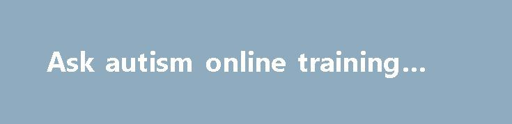 Ask autism online training #aske http://ask.remmont.com/ask-autism-online-training-aske/  #uk ask # Ask autism online training The Ask autism online training modules have been developed by people on the autism spectrum. Over 70 autistic people have developed and tested the material, ensuring everyone who uses the training benefits from…Continue Reading