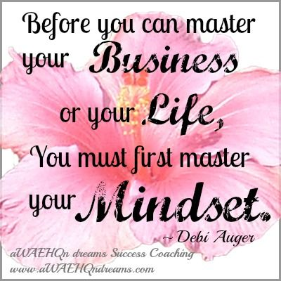 "aWAEHQn dreams Success Coaching: Quotes to Inspire & Share ""Before you can master your business or your life, you must first master your mindset."" - Debi Auger"