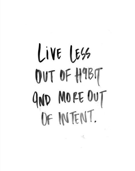 Daily Mantra: Live less out of habit and more out of intent.