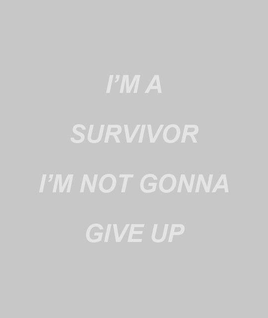 """""""I'm a survivor, I'm not gonna give up."""""""