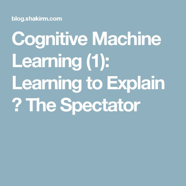 Cognitive Machine Learning (1): Learning to Explain ← The Spectator