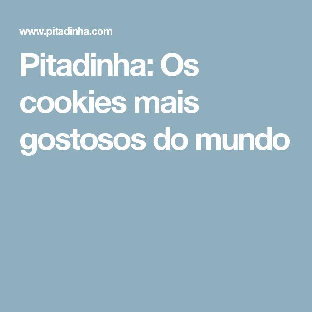 Pitadinha: Os cookies mais gostosos do mundo