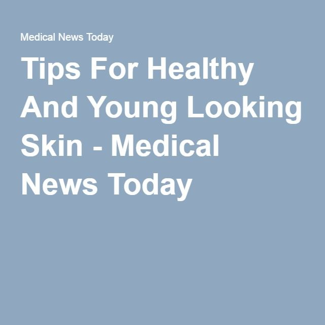 Tips For Healthy And Young Looking Skin - Medical News Today