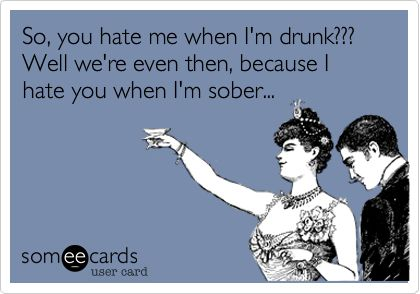 So, you hate me when I'm drunk??? Well we're even then, because I hate you when I'm sober...