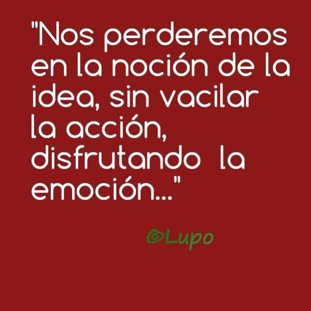 Nos perderemos en la noción de la idea, sin vacilar la acción, disfrutando la emoción...