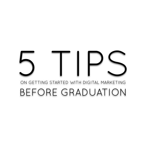 5 Tips On Getting Started With Digital Marketing Before Graduation