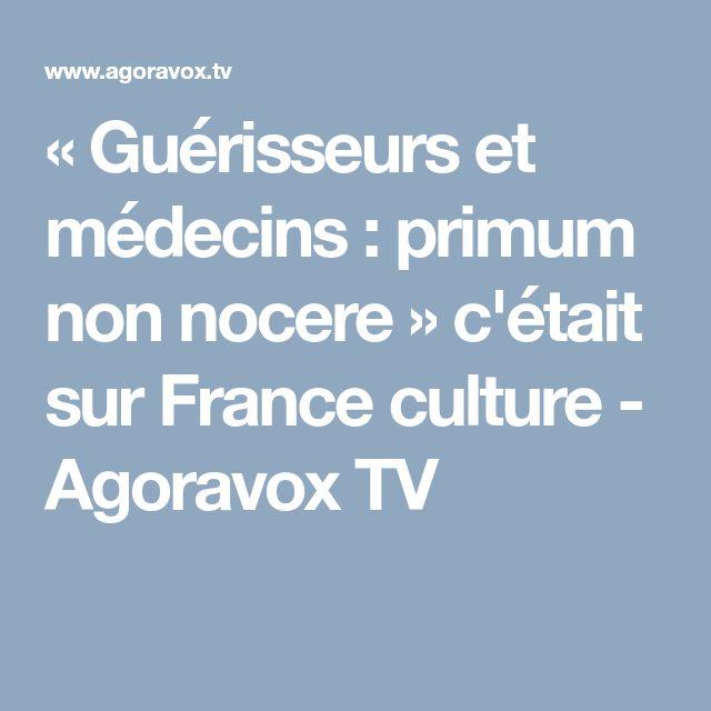 « Guérisseurs et médecins : primum non nocere » c'était sur France culture - Agoravox TV