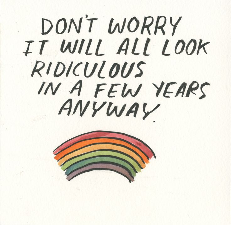 dont' worry. it will all look ridiculous in a few years anyway!