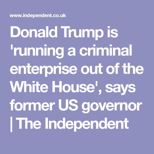 Donald Trump is 'running a criminal enterprise out of the White House', says former US governor   The Independent