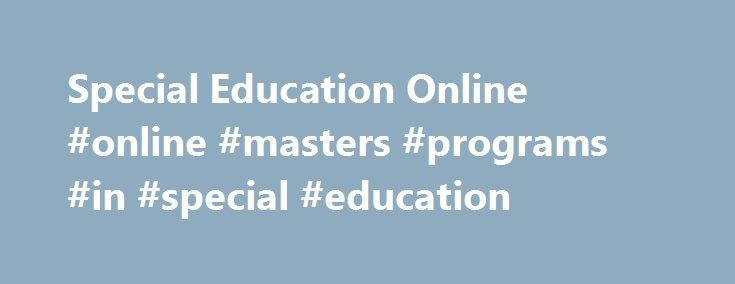 Special Education Online #online #masters #programs #in #special #education http://india.remmont.com/special-education-online-online-masters-programs-in-special-education/  # Special Education Online Now Available Online Master of Science in Education – Special Education, Grades 1-6 or Grades 7-12 is now being offered online! About our Online Special Education Programs The overall goal of the program is to provide teachers with the knowledge of instructional principles and practices for…
