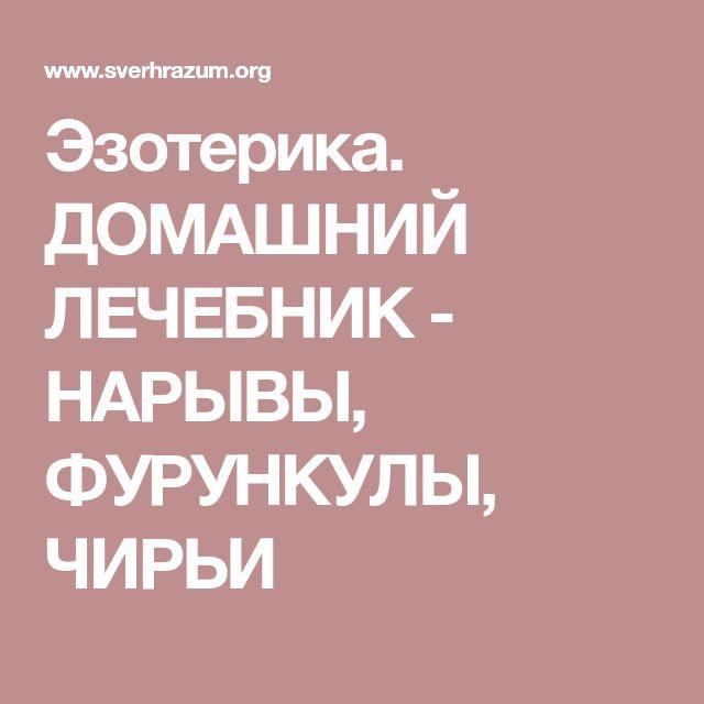 Эзотерика. ДОМАШНИЙ ЛЕЧЕБНИК - НАРЫВЫ, ФУРУНКУЛЫ, ЧИРЬИ