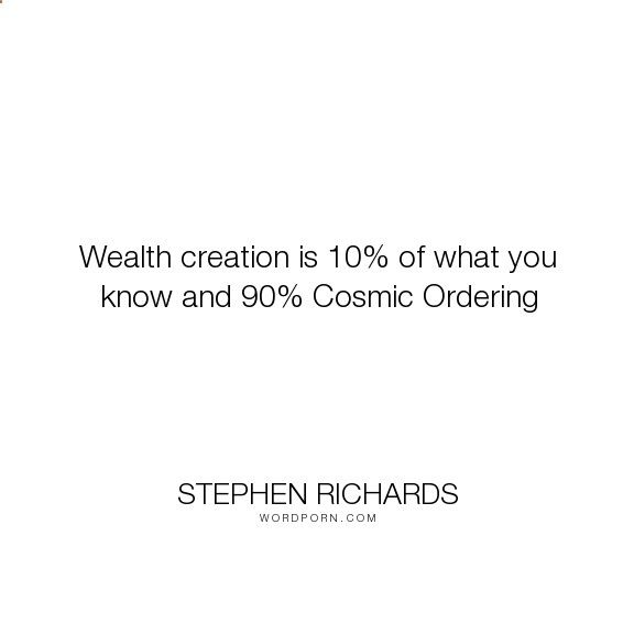 Cosmic Ordering Secrets - Stephen Richards - Wealth creation is 10% of what you know and 90% Cosmic Ordering. happiness, success, fearless, spiritual, spirituality, money, self-help, goals, opportunity, self-realization, focus, positivity, law-of-attraction, life-changing, self-motivation, mind-power, mind-body-spirit, goal-setting, positive-thoughts, new-thought, stephen-richards, new-age, wealth-creation, opportunities, manifestation, self-belief, self-growth, cosmic-ordering, manife...