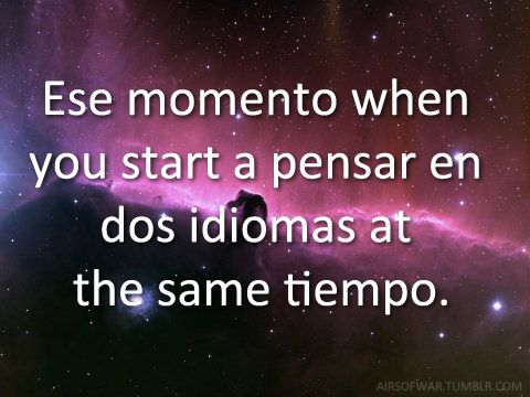 (Translated)That moment you start to think in both languages at the same time.